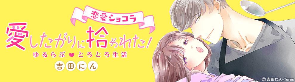 【恋愛ショコラ】ゆるらぶとろとろ生活~愛したがりに拾われた!
